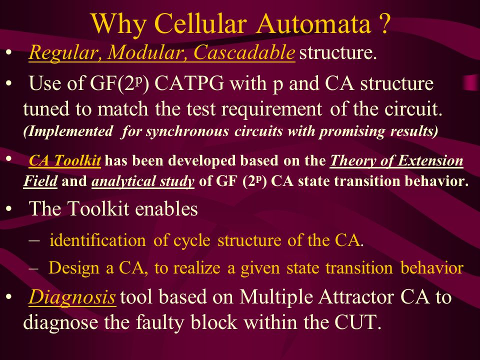 Why Cellular Automata ? Regular, Modular, Cascadable structure. Use of GF(2 p ) CATPG with p and CA structure tuned to match the test requirement of t