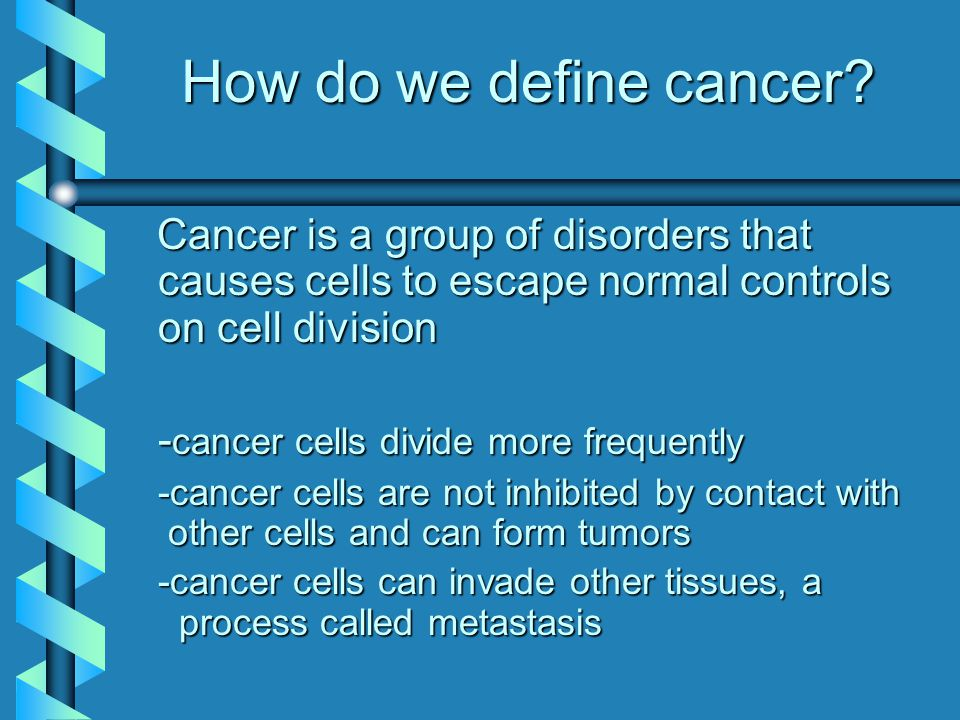 How do we define cancer? Cancer is a group of disorders that causes cells to escape normal controls on cell division Cancer is a group of disorders th