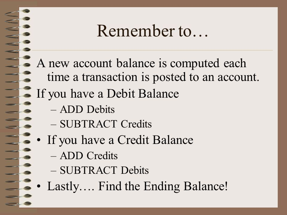 Remember to… A new account balance is computed each time a transaction is posted to an account. If you have a Debit Balance –ADD Debits –SUBTRACT Cred