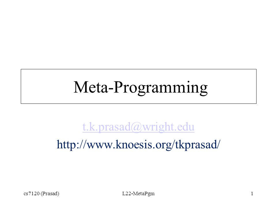 Meta-Programs : Program manipulating Programs Extend Prolog –introduce new search strategy or modify existing search strategy –add expressive logical connective –extend/modify syntax/semantics Enable Debugger Support Theorem Provers and Rule-based Systems cs7120 (Prasad)L22-MetaPgm2