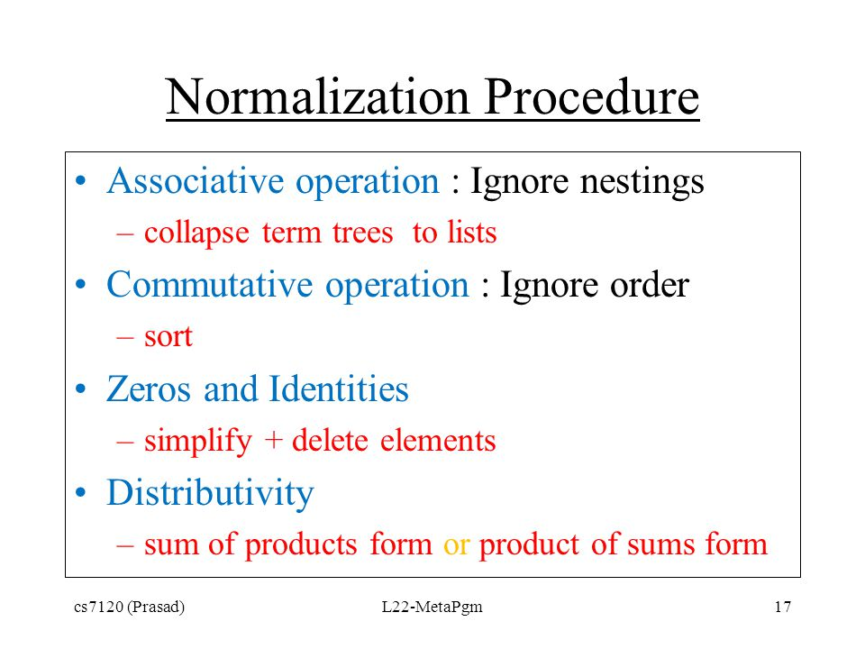 Normalization Procedure Associative operation : Ignore nestings –collapse term trees to lists Commutative operation : Ignore order –sort Zeros and Ide