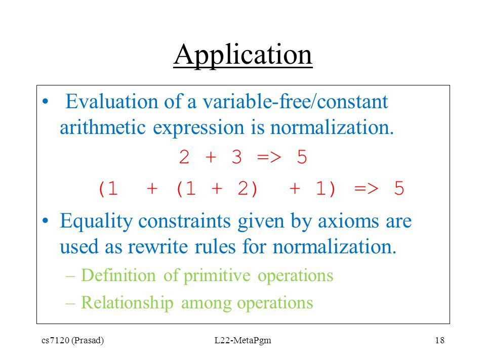 Application Evaluation of a variable-free/constant arithmetic expression is normalization. 2 + 3 => 5 (1 + (1 + 2) + 1) => 5 Equality constraints give