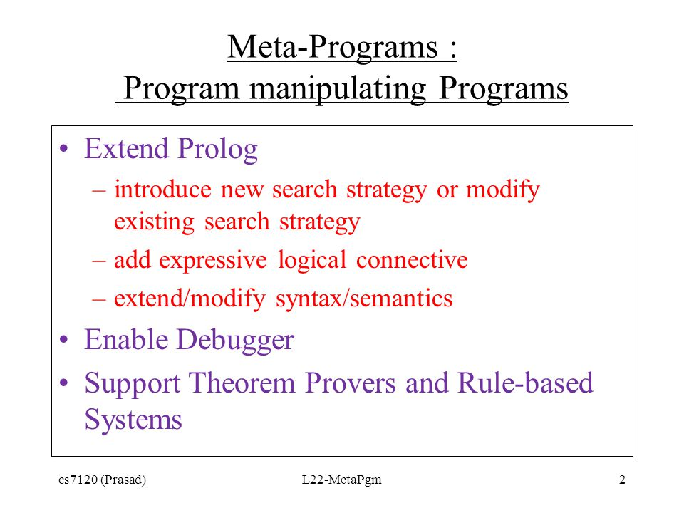 Meta-Programs : Program manipulating Programs Extend Prolog –introduce new search strategy or modify existing search strategy –add expressive logical
