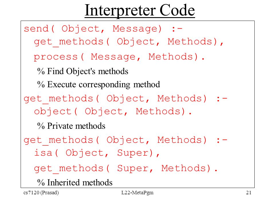 Interpreter Code send( Object, Message) :- get_methods( Object, Methods), process( Message, Methods). % Find Object's methods % Execute corresponding