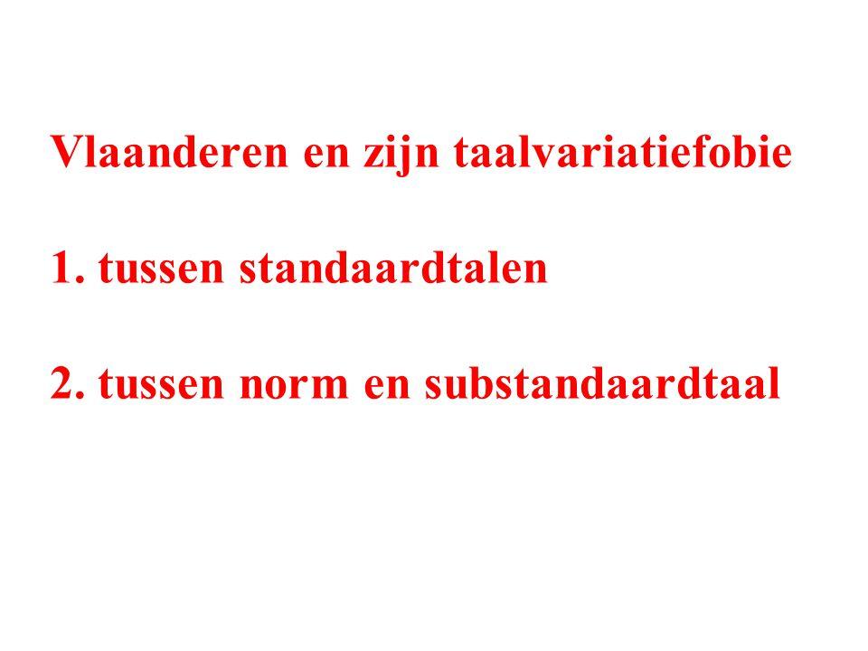 Vlaanderen en zijn taalvariatiefobie 1. tussen standaardtalen 2. tussen norm en substandaardtaal