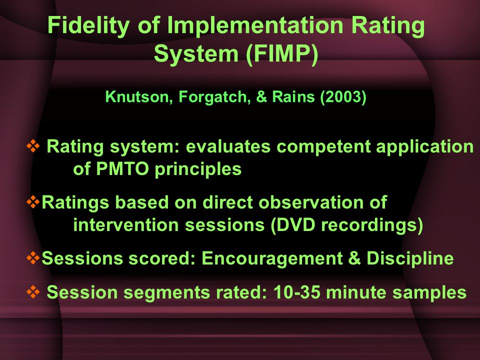 Fidelity of Implementation Rating System (FIMP) Knutson, Forgatch, & Rains (2003)  Rating system: evaluates competent application of PMTO principles  Ratings based on direct observation of intervention sessions (DVD recordings)  Sessions scored: Encouragement & Discipline  Session segments rated: 10-35 minute samples