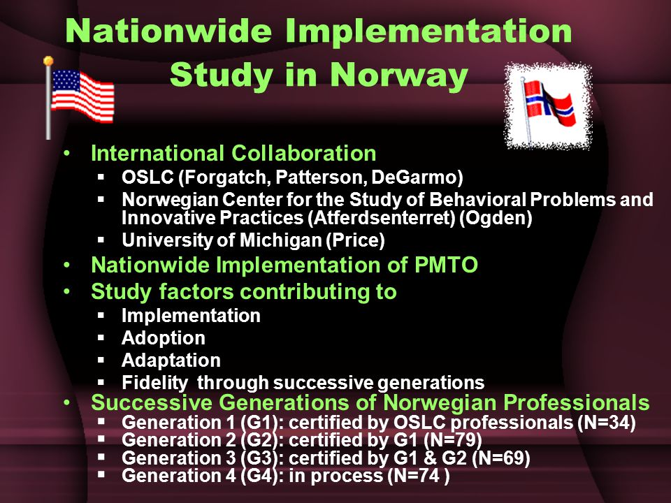 Nationwide Implementation Study in Norway International Collaboration  OSLC (Forgatch, Patterson, DeGarmo)  Norwegian Center for the Study of Behavioral Problems and Innovative Practices (Atferdsenterret) (Ogden)  University of Michigan (Price) Nationwide Implementation of PMTO Study factors contributing to  Implementation  Adoption  Adaptation  Fidelity through successive generations Successive Generations of Norwegian Professionals  Generation 1 (G1): certified by OSLC professionals (N=34)  Generation 2 (G2): certified by G1 (N=79)  Generation 3 (G3): certified by G1 & G2 (N=69)  Generation 4 (G4): in process (N=74 )