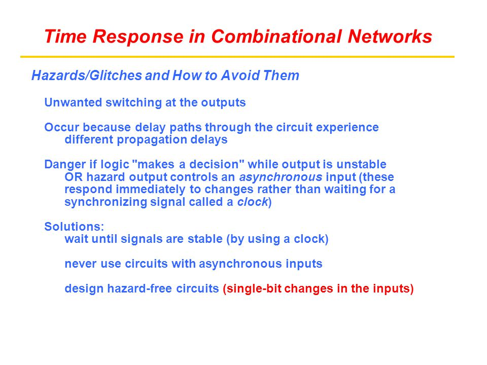 Hazards/Glitches and How to Avoid Them Unwanted switching at the outputs Occur because delay paths through the circuit experience different propagation delays Danger if logic makes a decision while output is unstable OR hazard output controls an asynchronous input (these respond immediately to changes rather than waiting for a synchronizing signal called a clock) Solutions: wait until signals are stable (by using a clock) never use circuits with asynchronous inputs design hazard-free circuits (single-bit changes in the inputs) Time Response in Combinational Networks