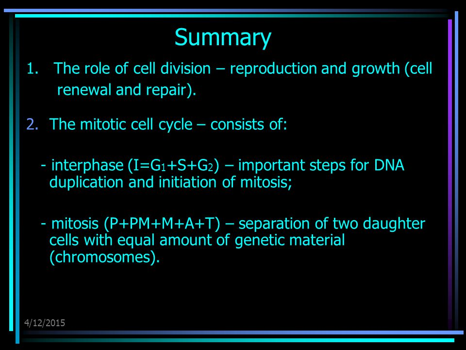 4/12/2015 Summary 1. The role of cell division – reproduction and growth (cell renewal and repair). 2.The mitotic cell cycle – consists of: - interpha