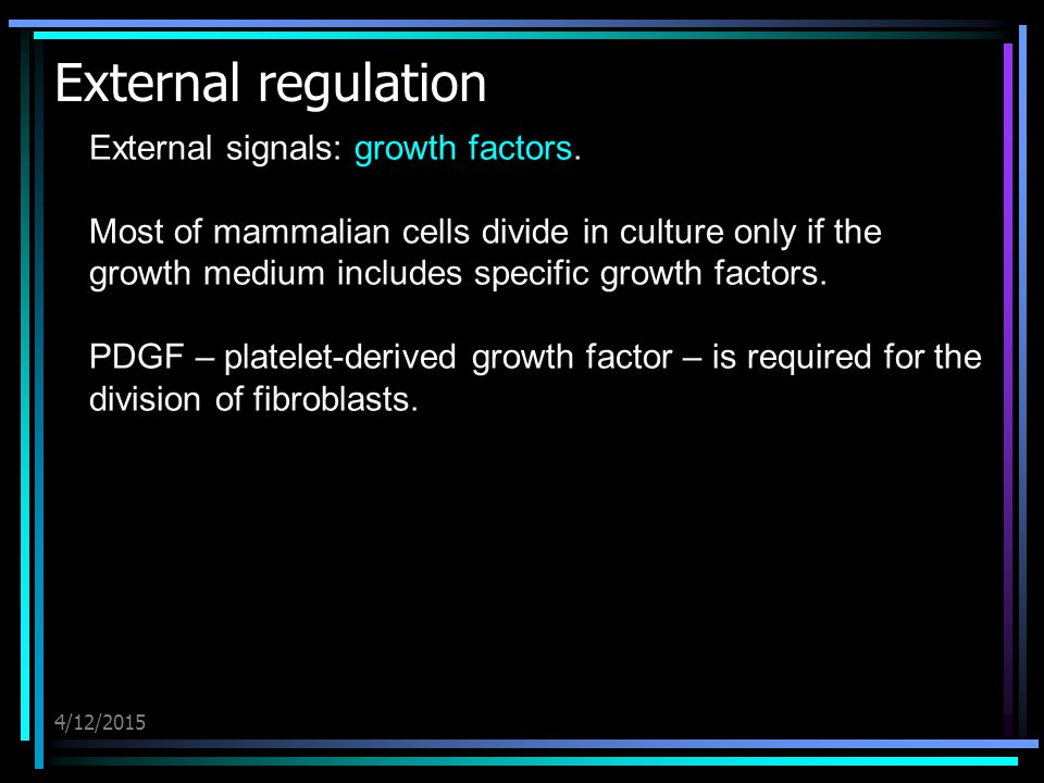 4/12/2015 External regulation External signals: growth factors. Most of mammalian cells divide in culture only if the growth medium includes specific