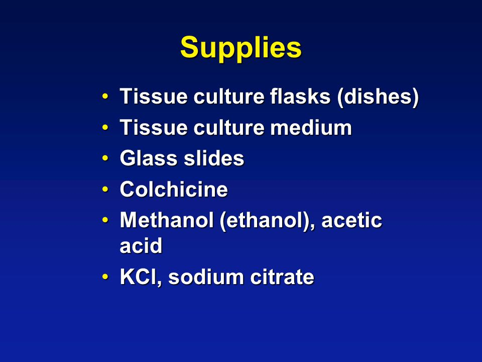 Supplies Tissue culture flasks (dishes)Tissue culture flasks (dishes) Tissue culture mediumTissue culture medium Glass slidesGlass slides ColchicineColchicine Methanol (ethanol), acetic acidMethanol (ethanol), acetic acid KCl, sodium citrateKCl, sodium citrate
