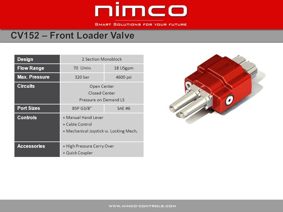 CV152 – Front Loader Valve Design 2 Section Monoblock Flow Range 70 l/min18 USgpm Max. Pressure 320 bar4600 psi Circuits Open Center Closed Center Pre