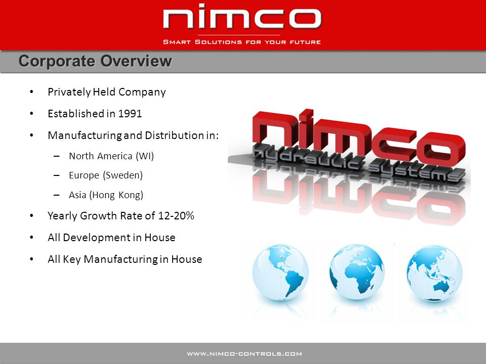 Corporate Overview Privately Held Company Established in 1991 Manufacturing and Distribution in: – North America (WI) – Europe (Sweden) – Asia (Hong K
