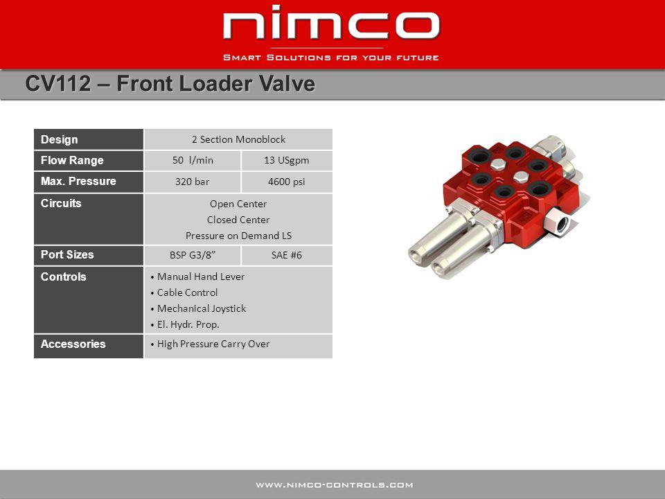 CV112 – Front Loader Valve Design 2 Section Monoblock Flow Range 50 l/min13 USgpm Max. Pressure 320 bar4600 psi Circuits Open Center Closed Center Pre