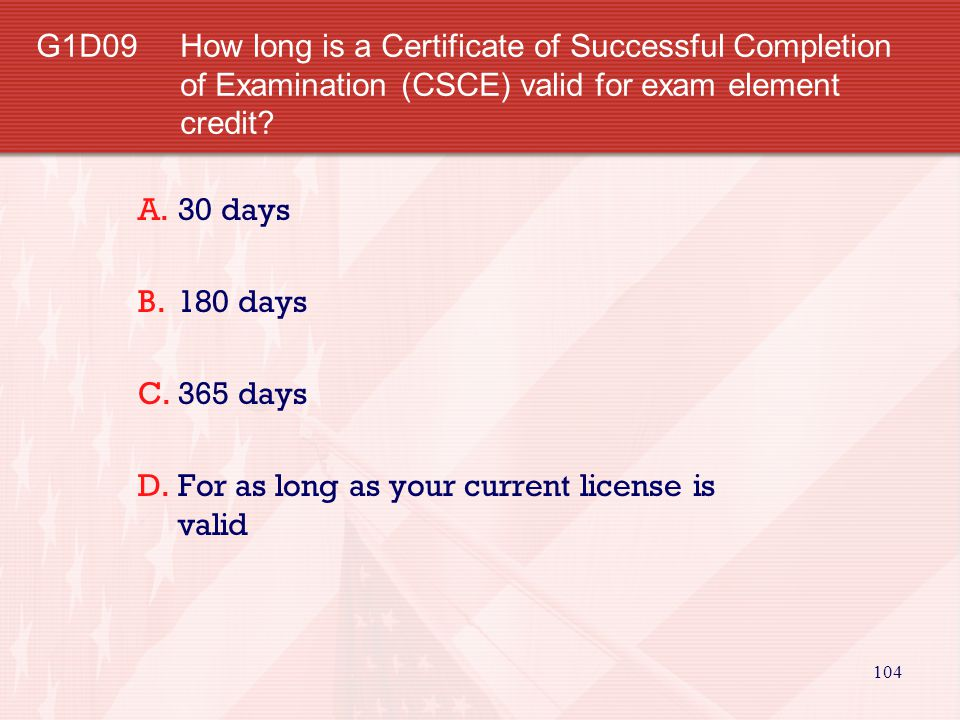 104 G1D09How long is a Certificate of Successful Completion of Examination (CSCE) valid for exam element credit.