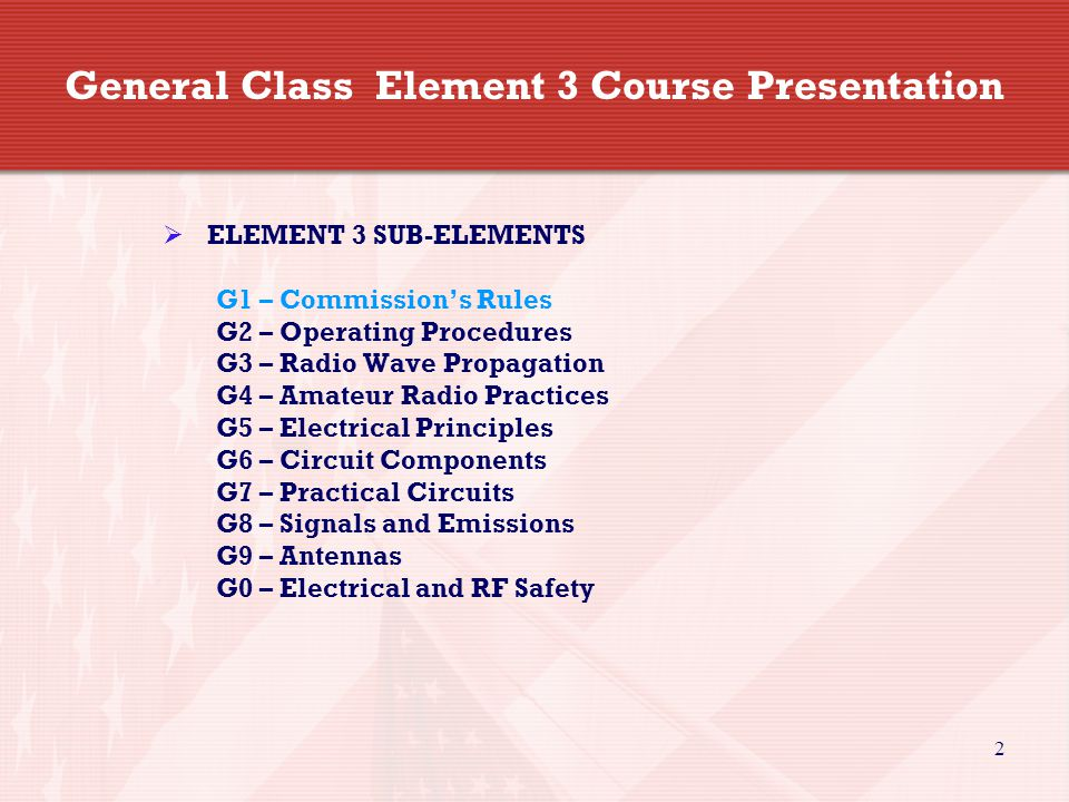2 General Class Element 3 Course Presentation  ELEMENT 3 SUB-ELEMENTS G1 – Commission's Rules G2 – Operating Procedures G3 – Radio Wave Propagation G4 – Amateur Radio Practices G5 – Electrical Principles G6 – Circuit Components G7 – Practical Circuits G8 – Signals and Emissions G9 – Antennas G0 – Electrical and RF Safety