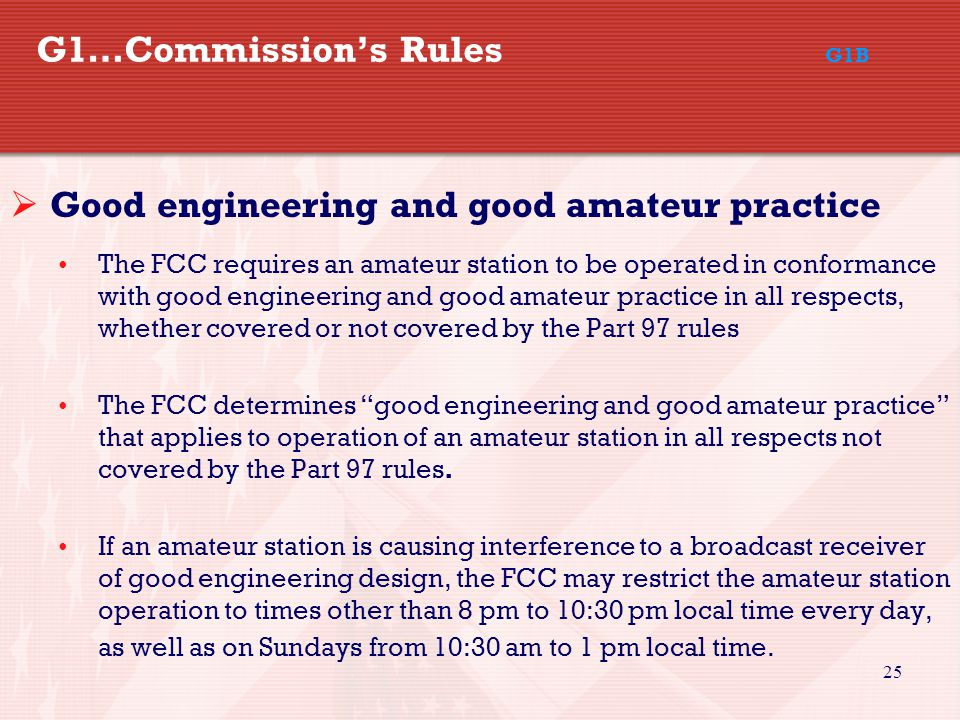 25 G1…Commission's Rules G1B  Good engineering and good amateur practice The FCC requires an amateur station to be operated in conformance with good engineering and good amateur practice in all respects, whether covered or not covered by the Part 97 rules The FCC determines good engineering and good amateur practice that applies to operation of an amateur station in all respects not covered by the Part 97 rules.