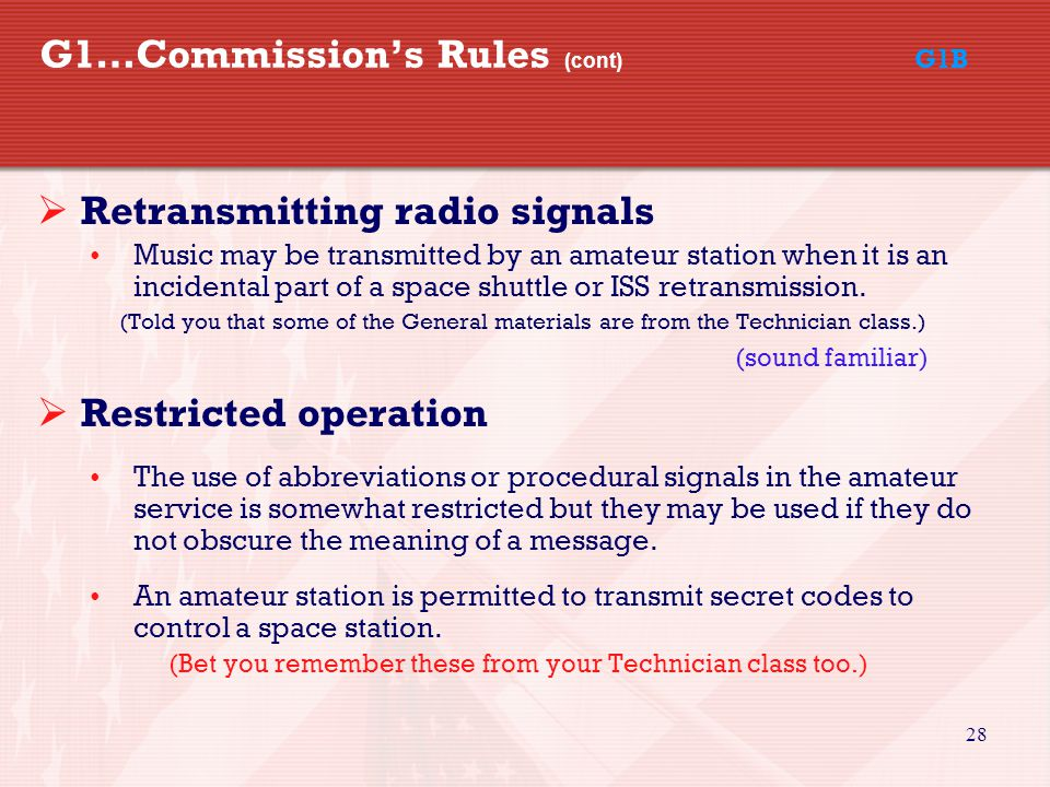 28 G1…Commission's Rules (cont) G1B  Retransmitting radio signals Music may be transmitted by an amateur station when it is an incidental part of a space shuttle or ISS retransmission.