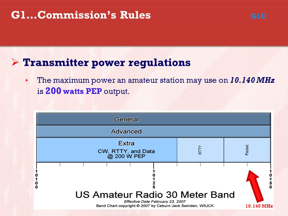 31 G1…Commission's Rules G1C  Transmitter power regulations The maximum power an amateur station may use on 10.140 MHz is 200 watts PEP output.