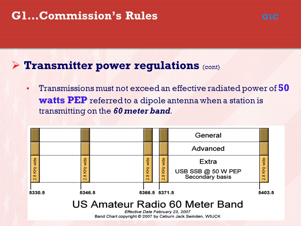 37 G1…Commission's Rules G1C  Transmitter power regulations (cont) Transmissions must not exceed an effective radiated power of 50 watts PEP referred to a dipole antenna when a station is transmitting on the 60 meter band.