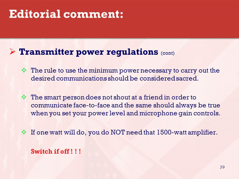 39 Editorial comment:  Transmitter power regulations (cont)  The rule to use the minimum power necessary to carry out the desired communications should be considered sacred.