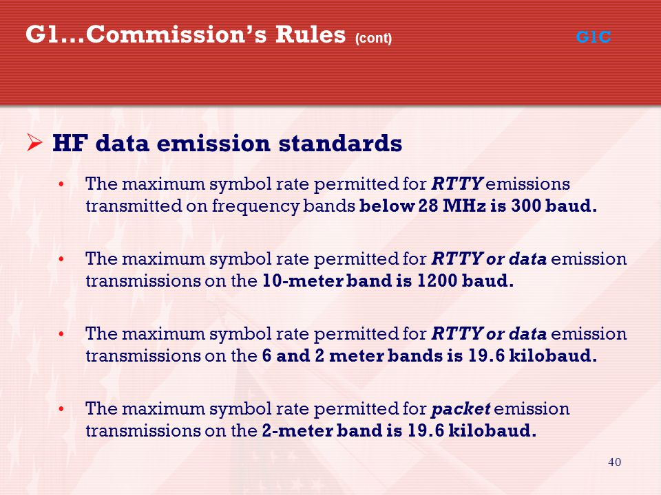 40 G1…Commission's Rules (cont) G1C  HF data emission standards The maximum symbol rate permitted for RTTY emissions transmitted on frequency bands below 28 MHz is 300 baud.