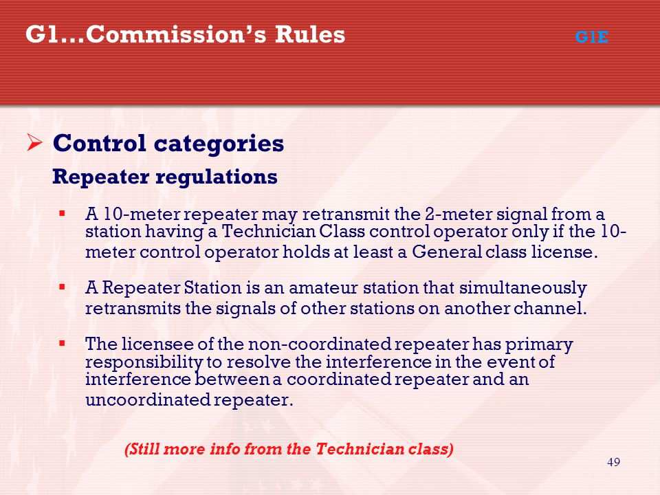49 G1…Commission's Rules G1E  Control categories Repeater regulations  A 10-meter repeater may retransmit the 2-meter signal from a station having a Technician Class control operator only if the 10- meter control operator holds at least a General class license.