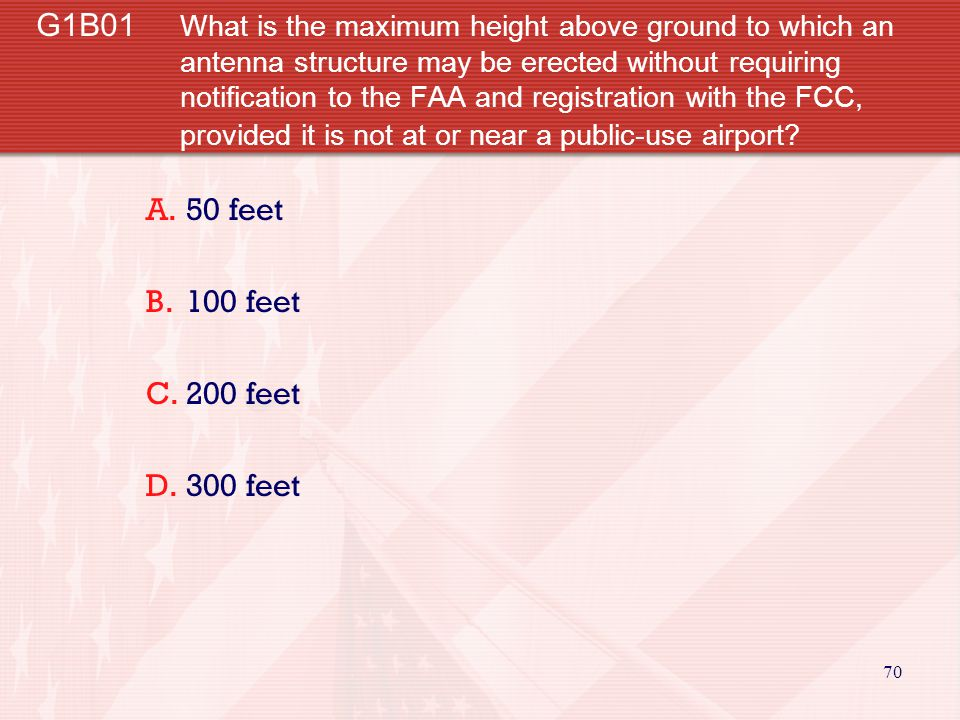 70 G1B01 What is the maximum height above ground to which an antenna structure may be erected without requiring notification to the FAA and registration with the FCC, provided it is not at or near a public-use airport.