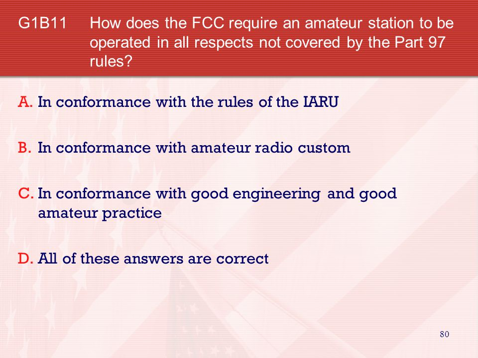 80 G1B11 How does the FCC require an amateur station to be operated in all respects not covered by the Part 97 rules.