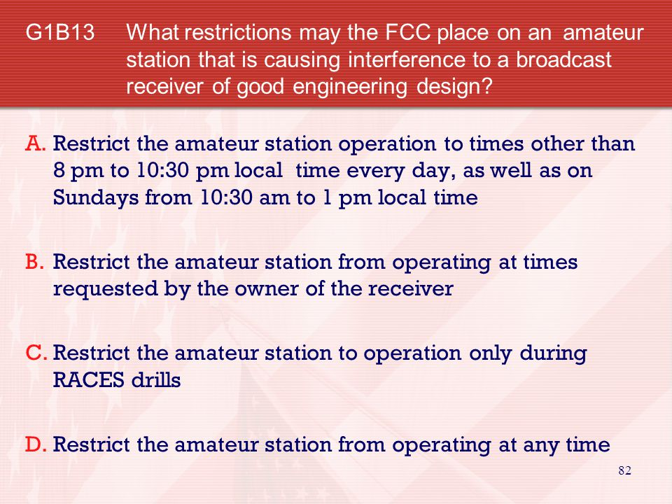 82 G1B13 What restrictions may the FCC place on an amateur station that is causing interference to a broadcast receiver of good engineering design.