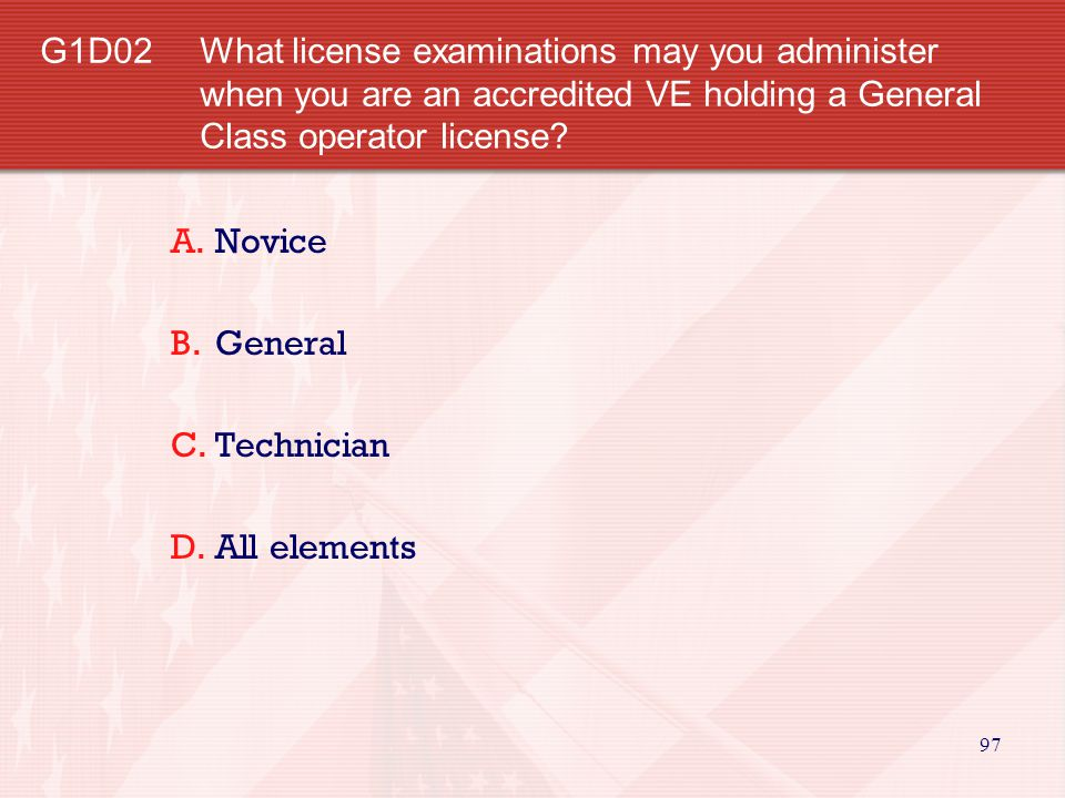 97 G1D02 What license examinations may you administer when you are an accredited VE holding a General Class operator license.