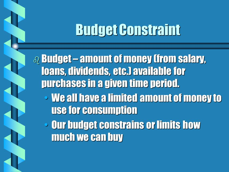 Budget Constraint b Budget – amount of money (from salary, loans, dividends, etc.) available for purchases in a given time period. We all have a limit