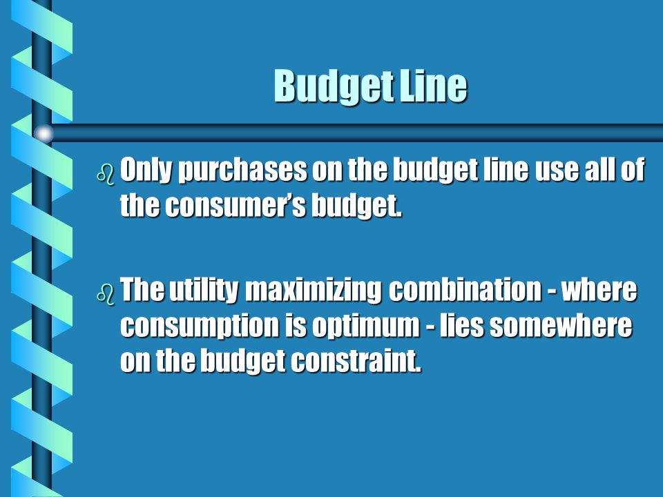 Budget Line b Only purchases on the budget line use all of the consumer's budget. b The utility maximizing combination - where consumption is optimum