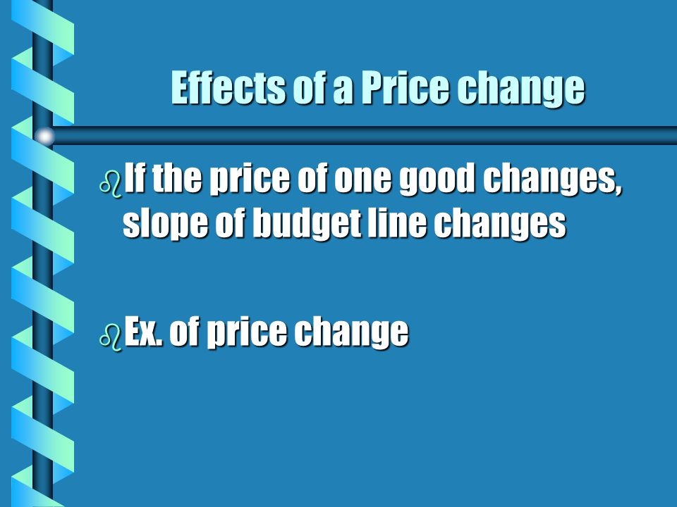 Effects of a Price change b If the price of one good changes, slope of budget line changes b Ex. of price change