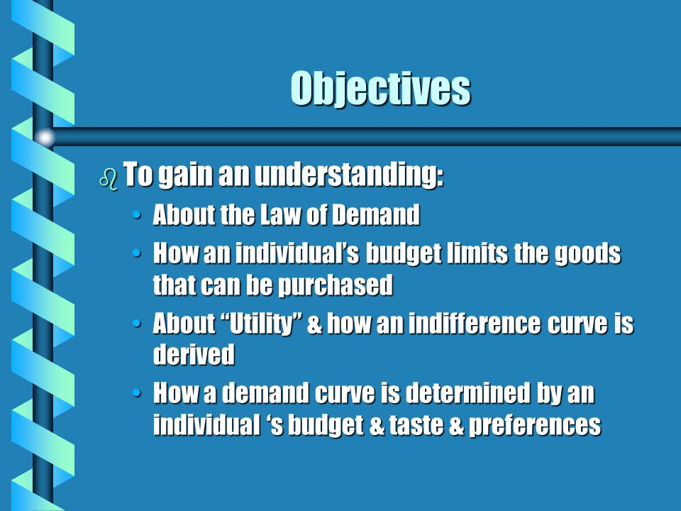 Objectives b To gain an understanding: About the Law of DemandAbout the Law of Demand How an individual's budget limits the goods that can be purchase