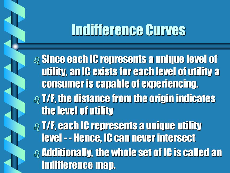 Indifference Curves b Since each IC represents a unique level of utility, an IC exists for each level of utility a consumer is capable of experiencing
