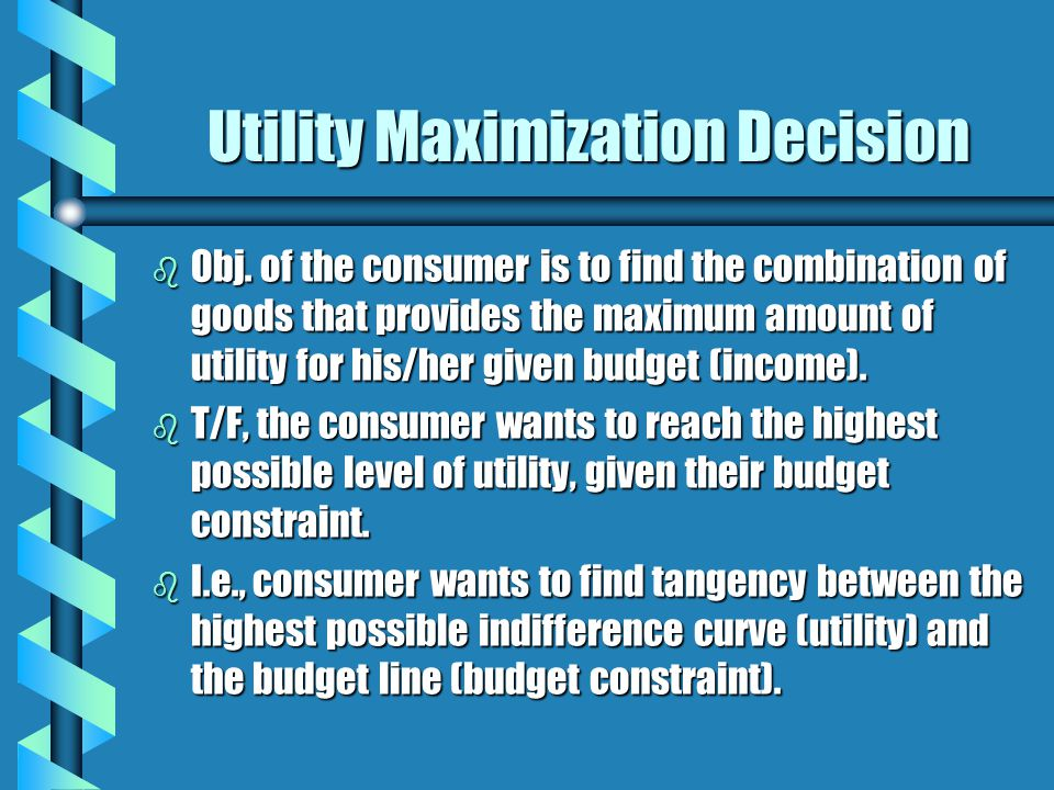 Utility Maximization Decision b Obj. of the consumer is to find the combination of goods that provides the maximum amount of utility for his/her given