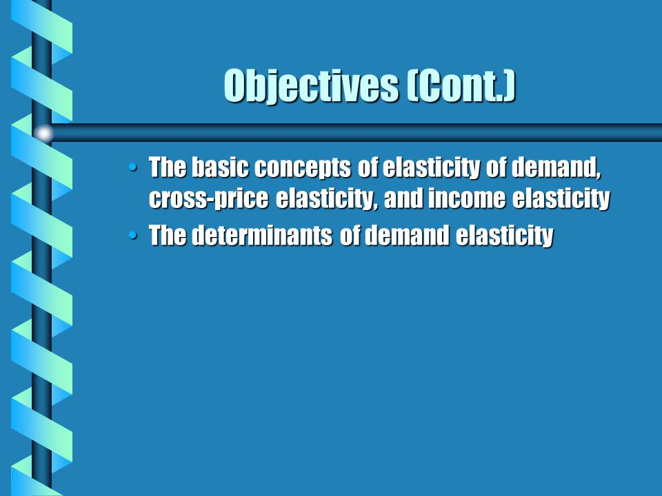Objectives (Cont.) The basic concepts of elasticity of demand, cross-price elasticity, and income elasticityThe basic concepts of elasticity of demand