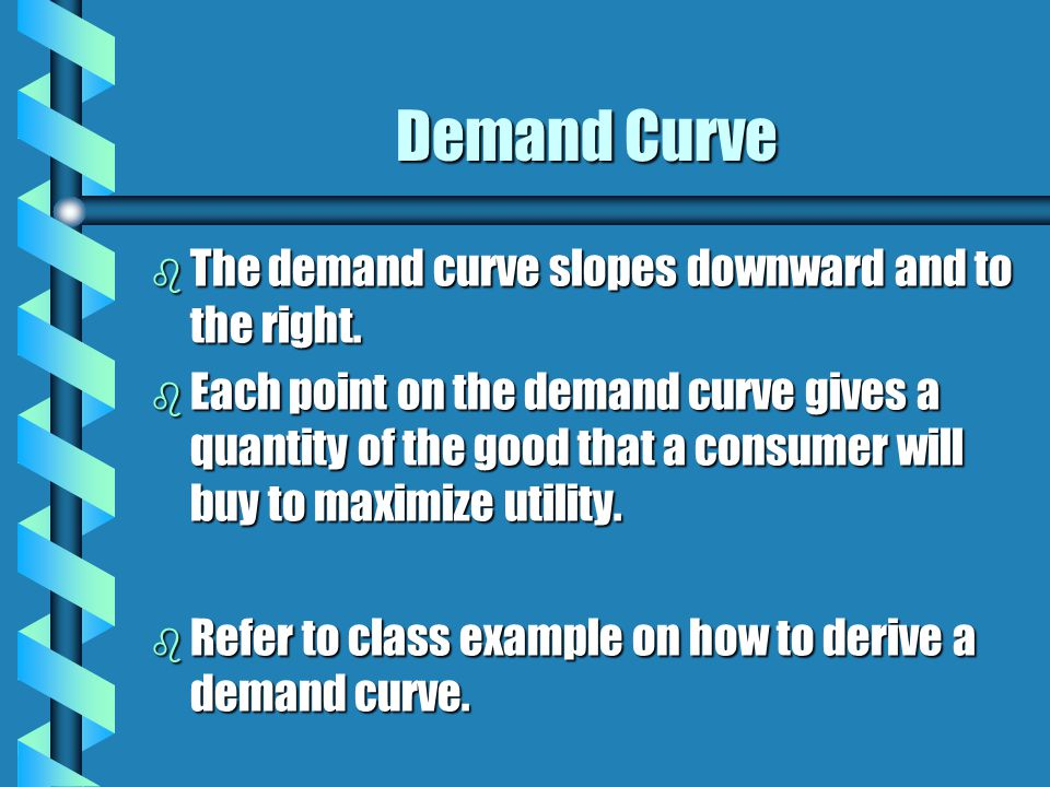 Demand Curve b The demand curve slopes downward and to the right. b Each point on the demand curve gives a quantity of the good that a consumer will b