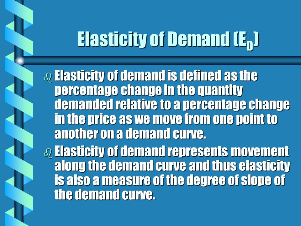 Elasticity of Demand (E D ) b Elasticity of demand is defined as the percentage change in the quantity demanded relative to a percentage change in the