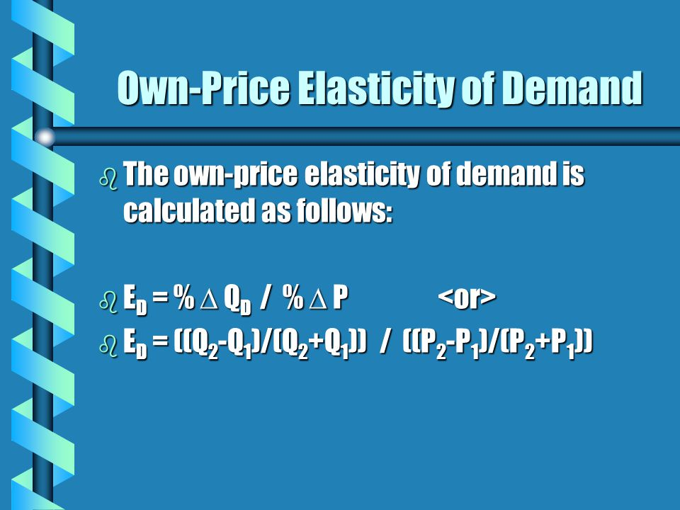 Own-Price Elasticity of Demand b The own-price elasticity of demand is calculated as follows: b E D = %  Q D / %  P b E D = %  Q D / %  P b E D =