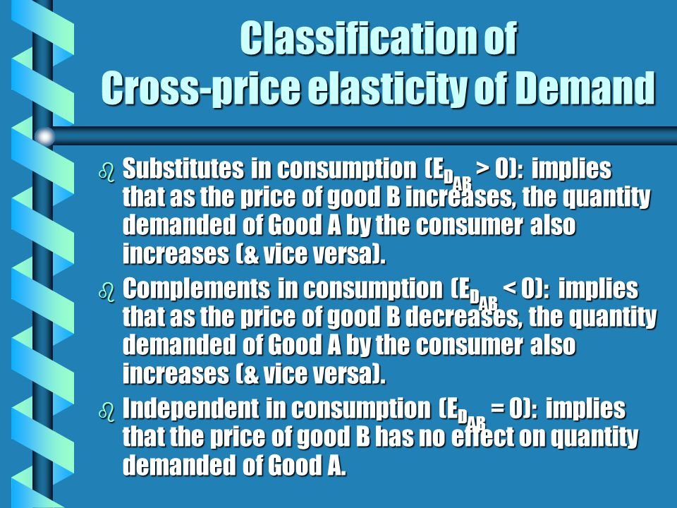 Classification of Cross-price elasticity of Demand b Substitutes in consumption (E D AB > 0): implies that as the price of good B increases, the quant