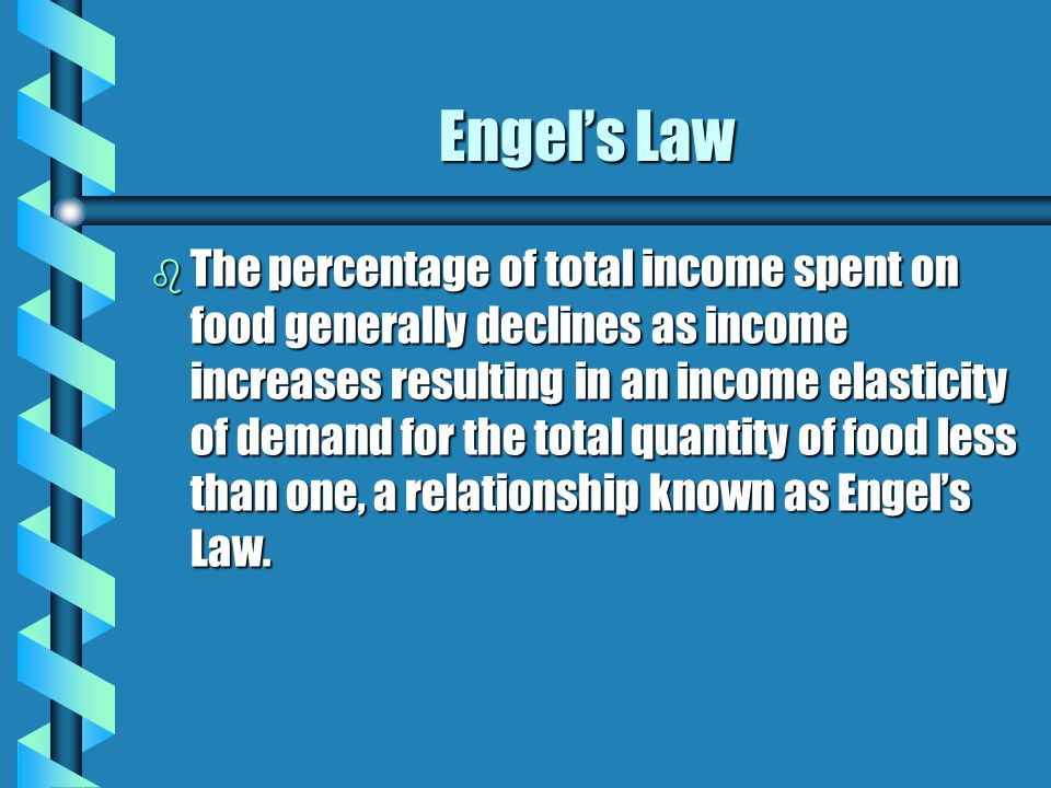 Engel's Law b The percentage of total income spent on food generally declines as income increases resulting in an income elasticity of demand for the