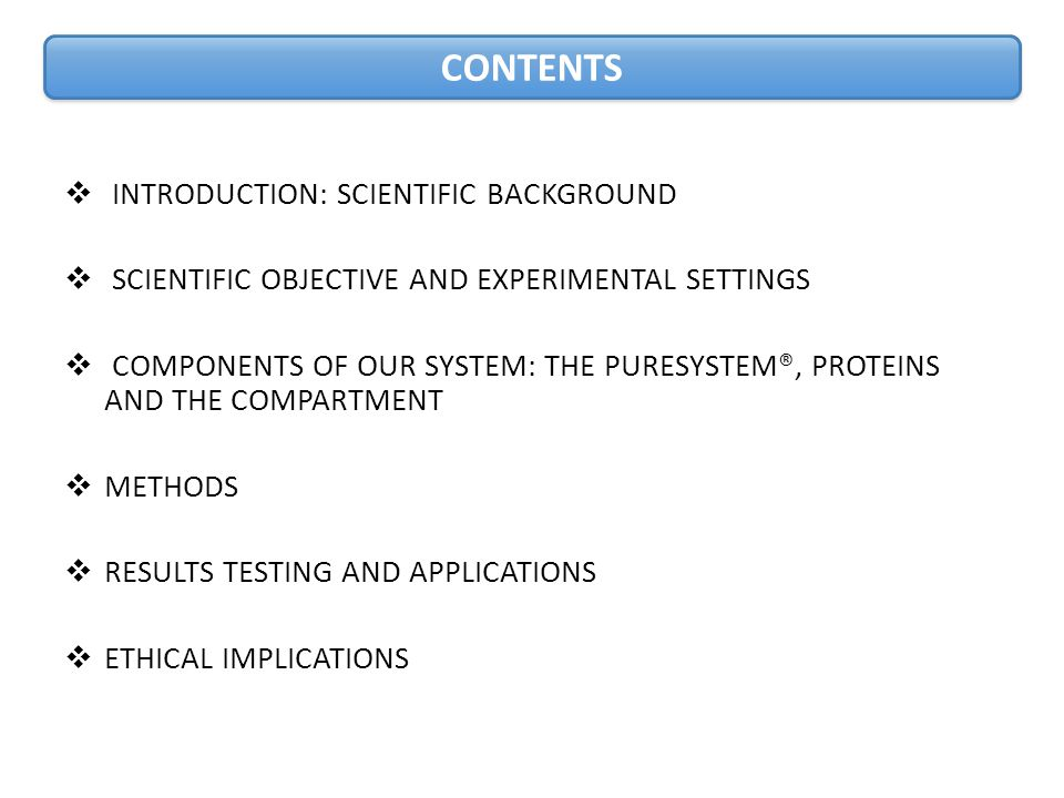  INTRODUCTION: SCIENTIFIC BACKGROUND  SCIENTIFIC OBJECTIVE AND EXPERIMENTAL SETTINGS  COMPONENTS OF OUR SYSTEM: THE PURESYSTEM®, PROTEINS AND THE COMPARTMENT  METHODS  RESULTS TESTING AND APPLICATIONS  ETHICAL IMPLICATIONS CONTENTS