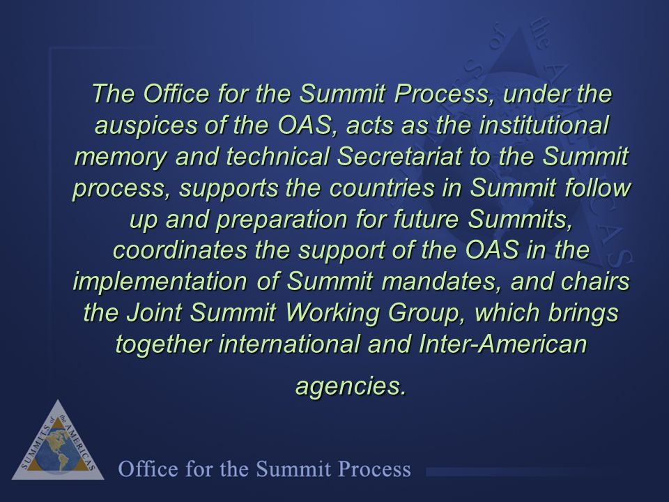 The Office for the Summit Process, under the auspices of the OAS, acts as the institutional memory and technical Secretariat to the Summit process, supports the countries in Summit follow up and preparation for future Summits, coordinates the support of the OAS in the implementation of Summit mandates, and chairs the Joint Summit Working Group, which brings together international and Inter-American agencies.