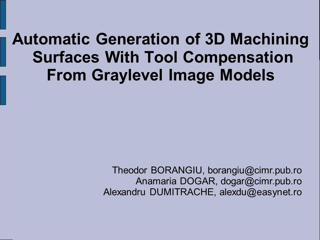 Automatic Generation of 3D Machining Surfaces With Tool Compensation From Graylevel Image Models Theodor BORANGIU, borangiu@cimr.pub.ro Anamaria DOGAR