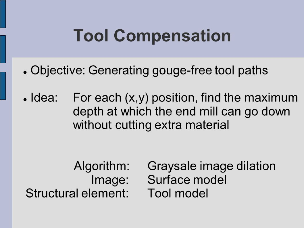 Tool Compensation Objective: Generating gouge-free tool paths Idea: For each (x,y) position, find the maximum depth at which the end mill can go down