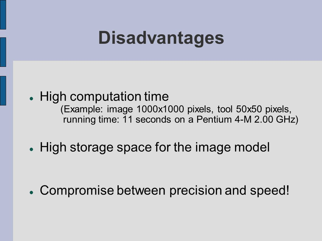 Disadvantages High computation time (Example: image 1000x1000 pixels, tool 50x50 pixels, running time: 11 seconds on a Pentium 4-M 2.00 GHz) High sto