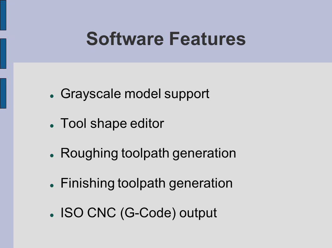 Software Features Grayscale model support Tool shape editor Roughing toolpath generation Finishing toolpath generation ISO CNC (G-Code) output
