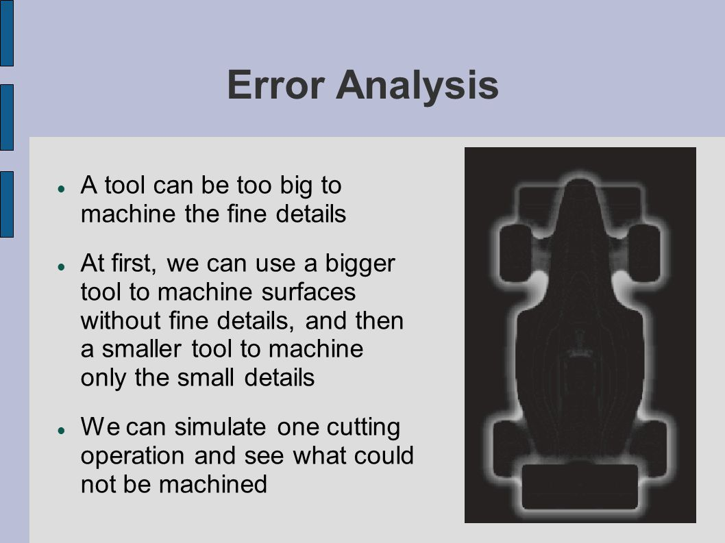 Error Analysis A tool can be too big to machine the fine details At first, we can use a bigger tool to machine surfaces without fine details, and then